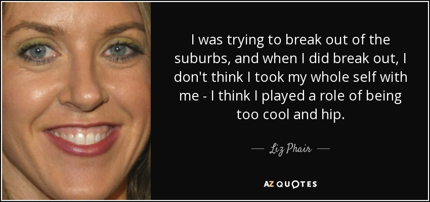 I was trying to break out of the suburbs, and when I did break out, I don't think I took my whole self with me - I think I played a role of being too cool and hip. - Liz Phair