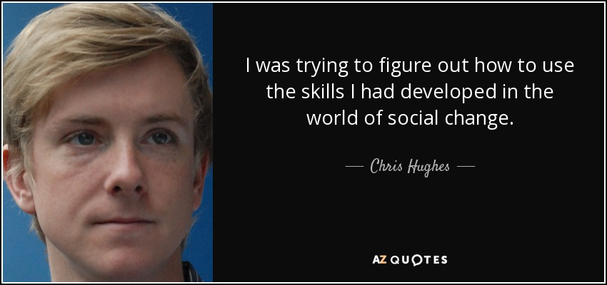 I was trying to figure out how to use the skills I had developed in the world of social change. - Chris Hughes