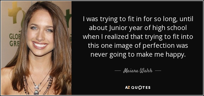 I was trying to fit in for so long, until about Junior year of high school when I realized that trying to fit into this one image of perfection was never going to make me happy. - Maiara Walsh