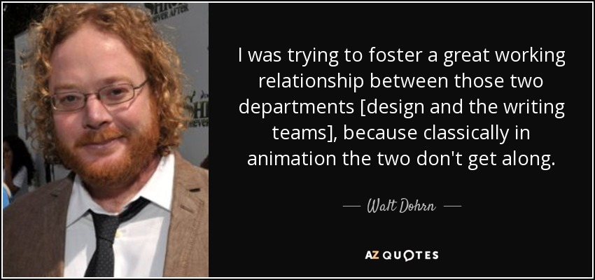 I was trying to foster a great working relationship between those two departments [design and the writing teams], because classically in animation the two don't get along. - Walt Dohrn
