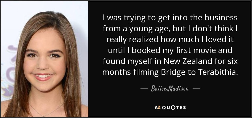 I was trying to get into the business from a young age, but I don't think I really realized how much I loved it until I booked my first movie and found myself in New Zealand for six months filming Bridge to Terabithia. - Bailee Madison