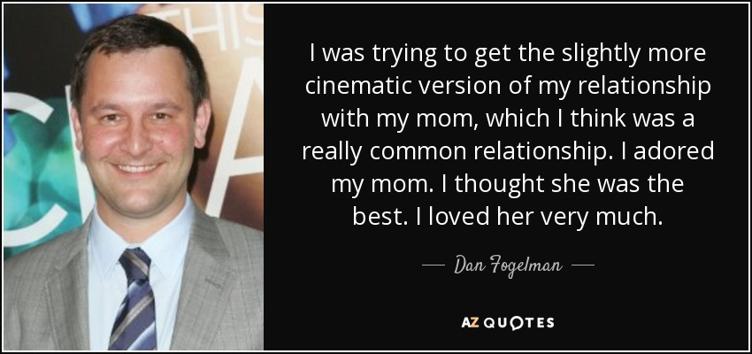 I was trying to get the slightly more cinematic version of my relationship with my mom, which I think was a really common relationship. I adored my mom. I thought she was the best. I loved her very much. - Dan Fogelman