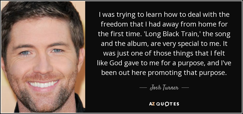 I was trying to learn how to deal with the freedom that I had away from home for the first time. 'Long Black Train,' the song and the album, are very special to me. It was just one of those things that I felt like God gave to me for a purpose, and I've been out here promoting that purpose. - Josh Turner