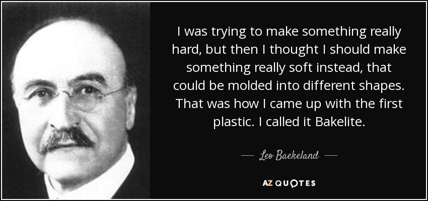 I was trying to make something really hard, but then I thought I should make something really soft instead, that could be molded into different shapes. That was how I came up with the first plastic. I called it Bakelite. - Leo Baekeland