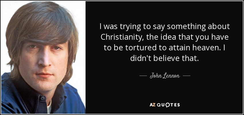 I was trying to say something about Christianity, the idea that you have to be tortured to attain heaven. I didn't believe that. - John Lennon