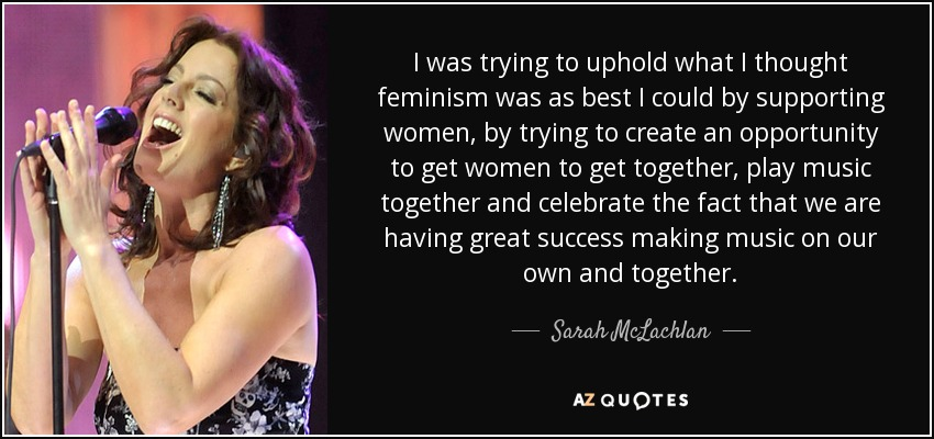 I was trying to uphold what I thought feminism was as best I could by supporting women, by trying to create an opportunity to get women to get together, play music together and celebrate the fact that we are having great success making music on our own and together. - Sarah McLachlan