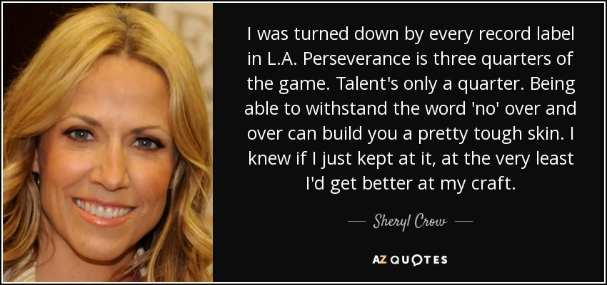 I was turned down by every record label in L.A. Perseverance is three quarters of the game. Talent's only a quarter. Being able to withstand the word 'no' over and over can build you a pretty tough skin. I knew if I just kept at it, at the very least I'd get better at my craft. - Sheryl Crow