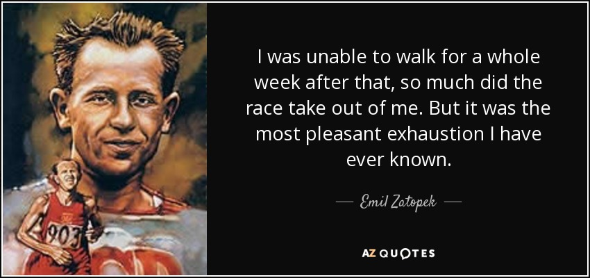 I was unable to walk for a whole week after that, so much did the race take out of me. But it was the most pleasant exhaustion I have ever known. - Emil Zatopek