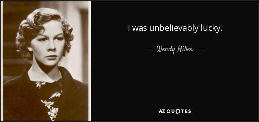 I was unbelievably lucky. - Wendy Hiller