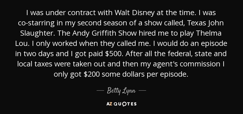 I was under contract with Walt Disney at the time. I was co-starring in my second season of a show called, Texas John Slaughter. The Andy Griffith Show hired me to play Thelma Lou. I only worked when they called me. I would do an episode in two days and I got paid $500. After all the federal, state and local taxes were taken out and then my agent's commission I only got $200 some dollars per episode. - Betty Lynn