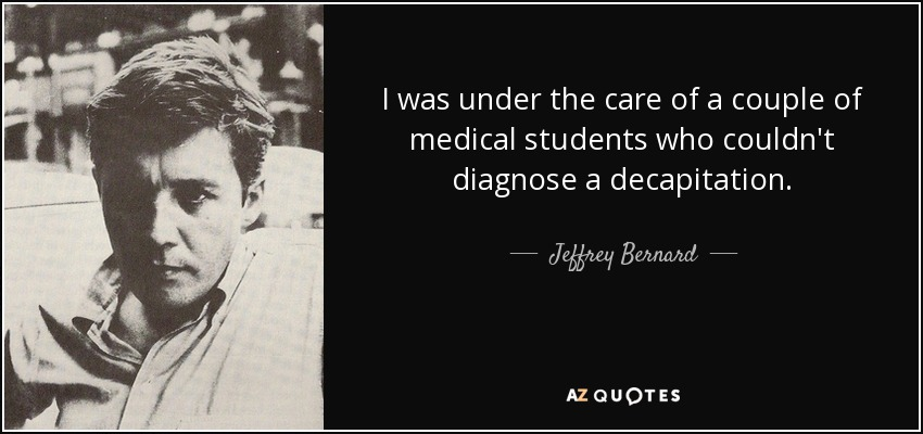 I was under the care of a couple of medical students who couldn't diagnose a decapitation. - Jeffrey Bernard