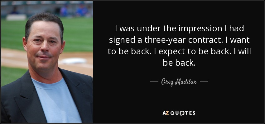 I was under the impression I had signed a three-year contract. I want to be back. I expect to be back. I will be back. - Greg Maddux