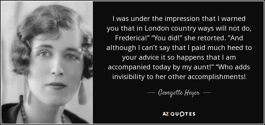 "I was under the impression that I warned you that in London country ways will not do, Frederica!"" ""You did!"" she retorted. ""And although I can't say that I paid much heed to your advice it so happens that I am accompanied today by my aunt!"" ""Who adds invisibility to her other accomplishments! - Georgette Heyer"