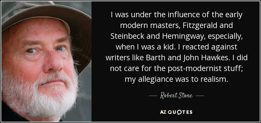 I was under the influence of the early modern masters, Fitzgerald and Steinbeck and Hemingway, especially, when I was a kid. I reacted against writers like Barth and John Hawkes. I did not care for the post-modernist stuff; my allegiance was to realism. - Robert Stone