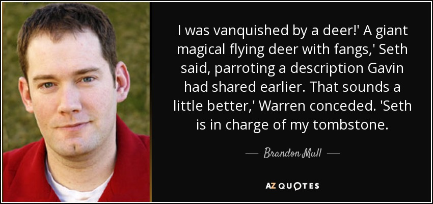 I was vanquished by a deer!' A giant magical flying deer with fangs,' Seth said, parroting a description Gavin had shared earlier. That sounds a little better,' Warren conceded. 'Seth is in charge of my tombstone. - Brandon Mull