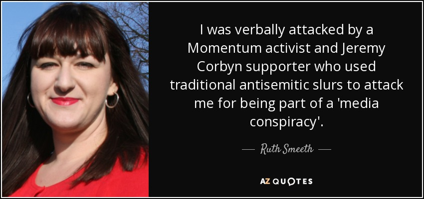 I was verbally attacked by a Momentum activist and Jeremy Corbyn supporter who used traditional antisemitic slurs to attack me for being part of a 'media conspiracy'. - Ruth Smeeth