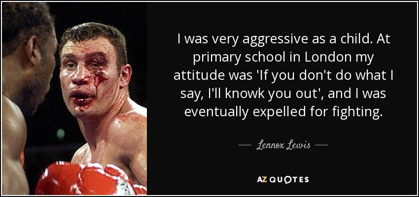 I was very aggressive as a child. At primary school in London my attitude was 'If you don't do what I say, I'll knowk you out', and I was eventually expelled for fighting. - Lennox Lewis