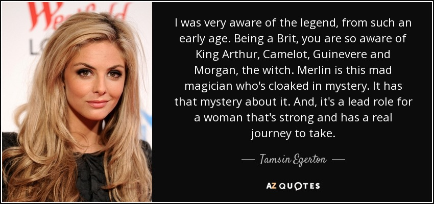 I was very aware of the legend, from such an early age. Being a Brit, you are so aware of King Arthur, Camelot, Guinevere and Morgan, the witch. Merlin is this mad magician who's cloaked in mystery. It has that mystery about it. And, it's a lead role for a woman that's strong and has a real journey to take. - Tamsin Egerton