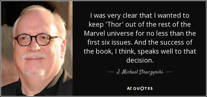 I was very clear that I wanted to keep 'Thor' out of the rest of the Marvel universe for no less than the first six issues. And the success of the book, I think, speaks well to that decision. - J. Michael Straczynski