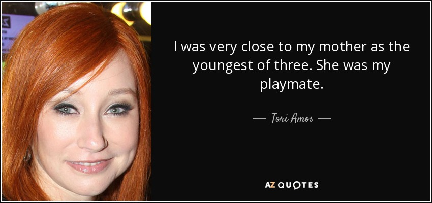 I was very close to my mother as the youngest of three. She was my playmate. - Tori Amos