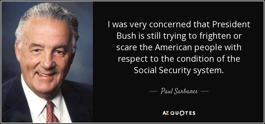 I was very concerned that President Bush is still trying to frighten or scare the American people with respect to the condition of the Social Security system. - Paul Sarbanes