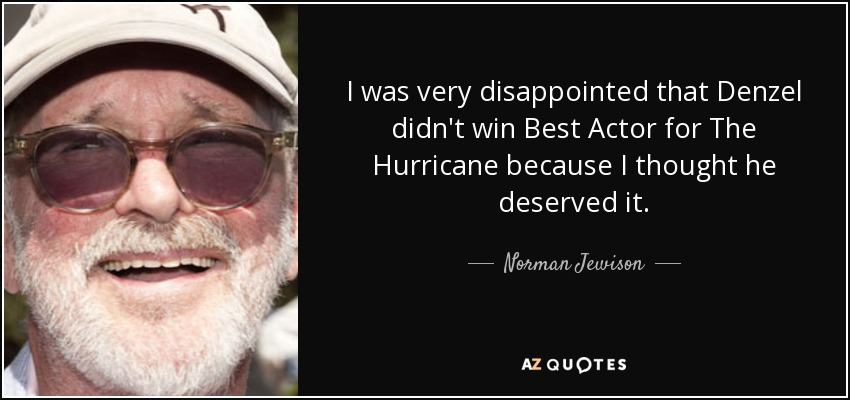 I was very disappointed that Denzel didn't win Best Actor for The Hurricane because I thought he deserved it. - Norman Jewison
