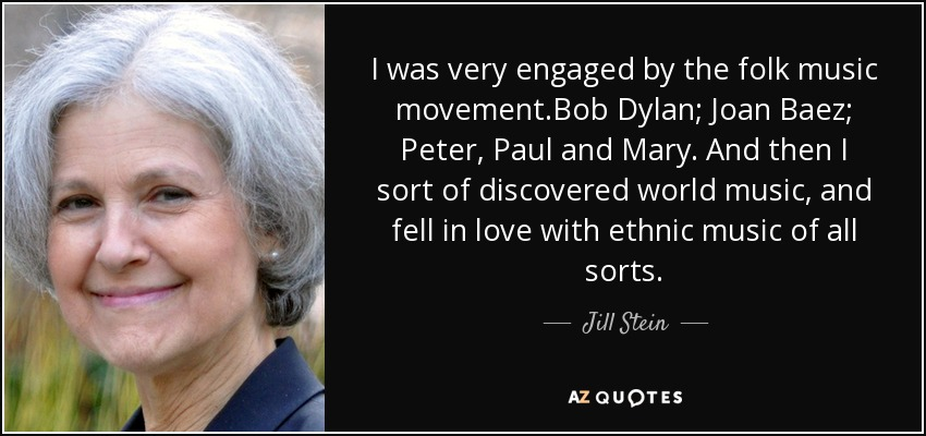 I was very engaged by the folk music movement.Bob Dylan; Joan Baez; Peter, Paul and Mary. And then I sort of discovered world music, and fell in love with ethnic music of all sorts. - Jill Stein