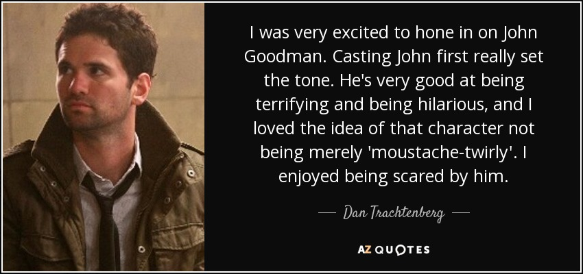 I was very excited to hone in on John Goodman. Casting John first really set the tone. He's very good at being terrifying and being hilarious, and I loved the idea of that character not being merely 'moustache-twirly'. I enjoyed being scared by him. - Dan Trachtenberg
