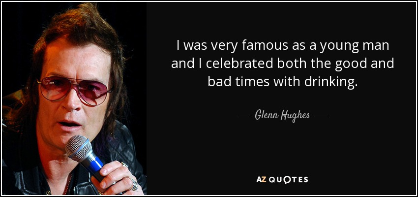 I was very famous as a young man and I celebrated both the good and bad times with drinking. - Glenn Hughes
