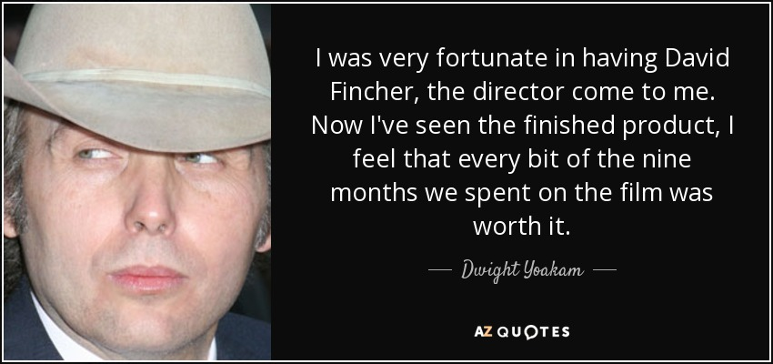 I was very fortunate in having David Fincher, the director come to me. Now I've seen the finished product, I feel that every bit of the nine months we spent on the film was worth it. - Dwight Yoakam