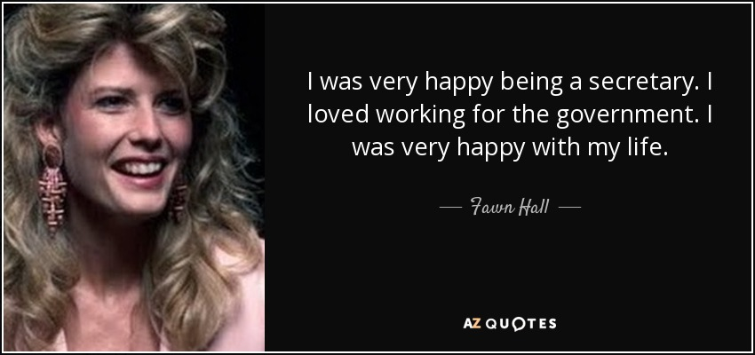 I was very happy being a secretary. I loved working for the government. I was very happy with my life. - Fawn Hall