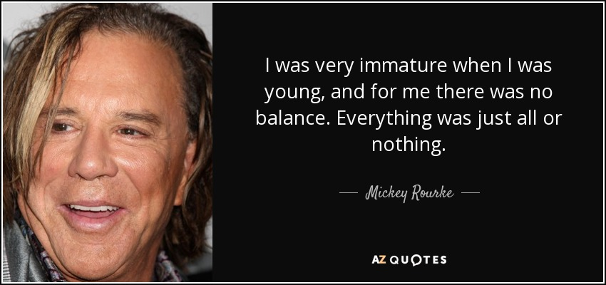 I was very immature when I was young, and for me there was no balance. Everything was just all or nothing. - Mickey Rourke