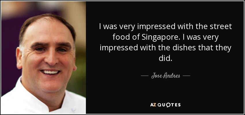 I was very impressed with the street food of Singapore. I was very impressed with the dishes that they did. - Jose Andres