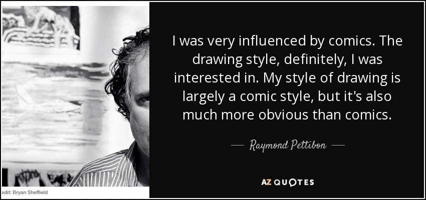 I was very influenced by comics. The drawing style, definitely, I was interested in. My style of drawing is largely a comic style, but it's also much more obvious than comics. - Raymond Pettibon