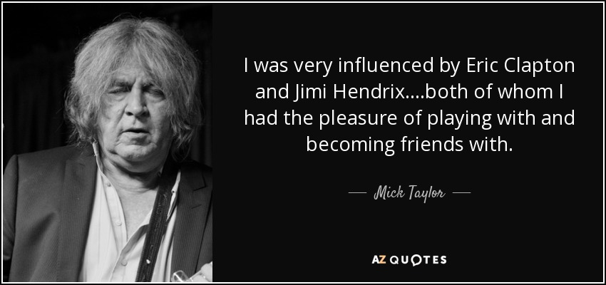 I was very influenced by Eric Clapton and Jimi Hendrix, both of whom I had the pleasure of playing with and becoming friends with. - Mick Taylor