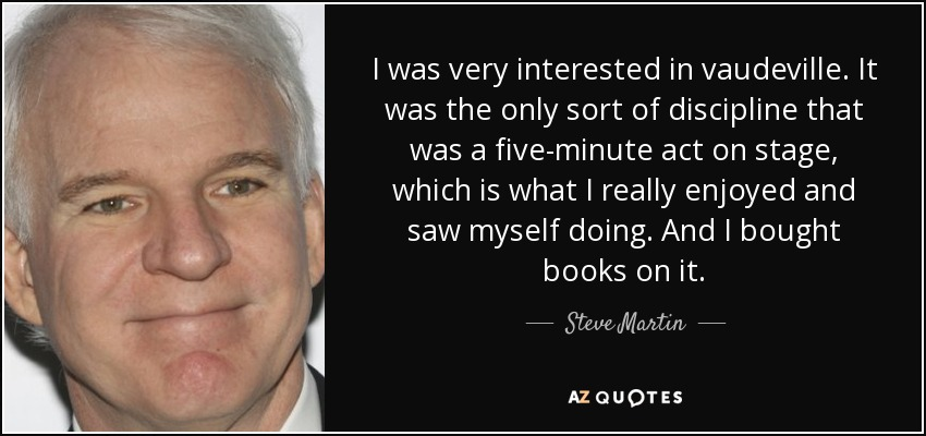 I was very interested in vaudeville. It was the only sort of discipline that was a five-minute act on stage, which is what I really enjoyed and saw myself doing. And I bought books on it. - Steve Martin