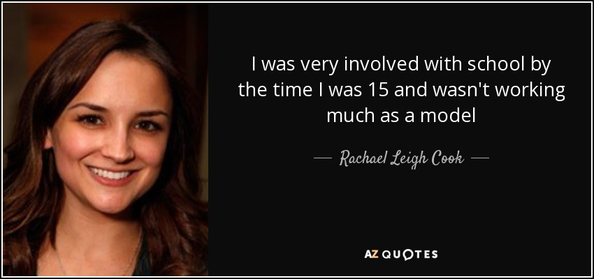 I was very involved with school by the time I was 15 and wasn't working much as a model - Rachael Leigh Cook