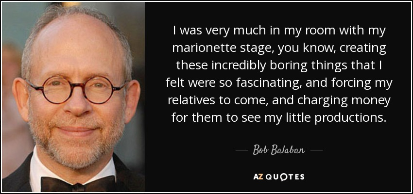 I was very much in my room with my marionette stage, you know, creating these incredibly boring things that I felt were so fascinating, and forcing my relatives to come, and charging money for them to see my little productions. - Bob Balaban