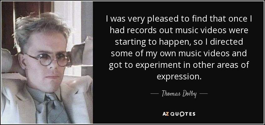 I was very pleased to find that once I had records out music videos were starting to happen, so I directed some of my own music videos and got to experiment in other areas of expression. - Thomas Dolby