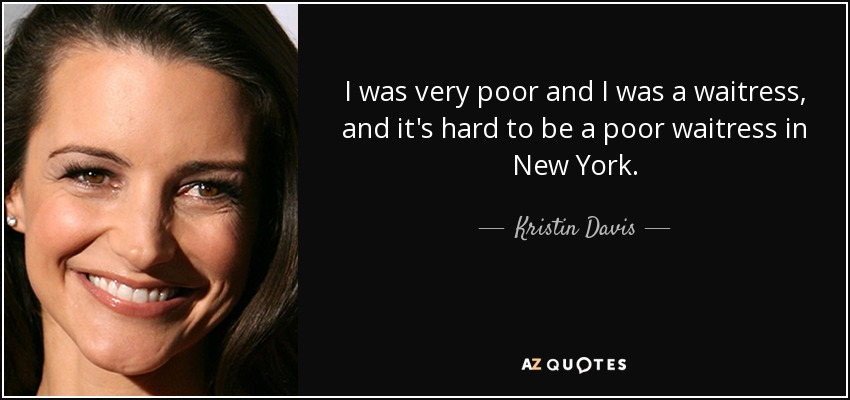 I was very poor and I was a waitress, and it's hard to be a poor waitress in New York. - Kristin Davis
