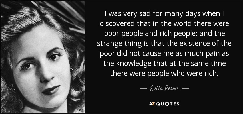 I was very sad for many days when I discovered that in the world there were poor people and rich people; and the strange thing is that the existence of the poor did not cause me as much pain as the knowledge that at the same time there were people who were rich. - Evita Peron