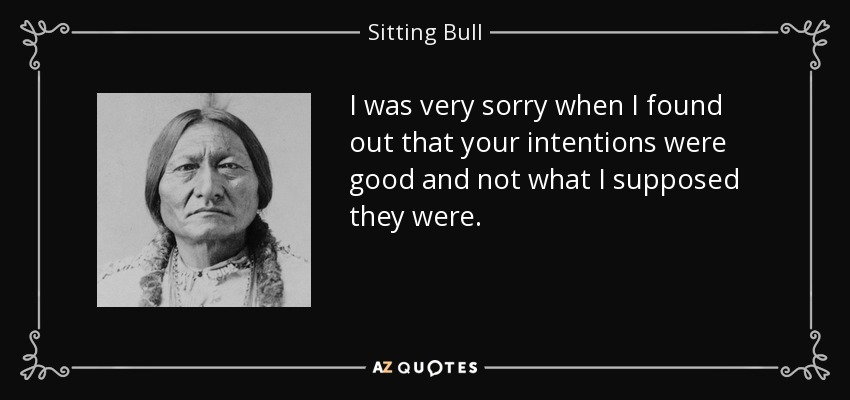 I was very sorry when I found out that your intentions were good and not what I supposed they were. - Sitting Bull