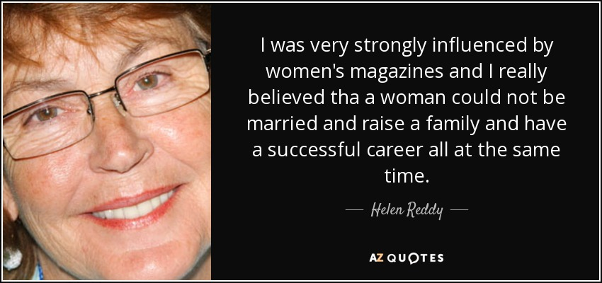 I was very strongly influenced by women's magazines and I really believed tha a woman could not be married and raise a family and have a successful career all at the same time. - Helen Reddy