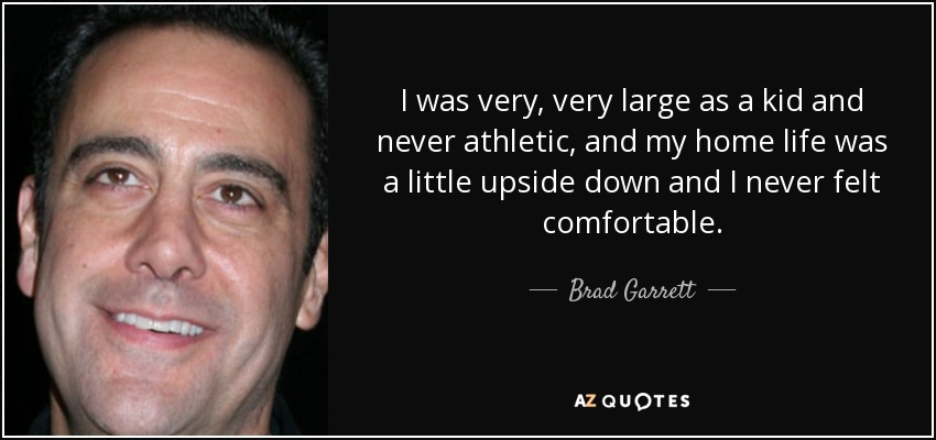 I was very, very large as a kid and never athletic, and my home life was a little upside down and I never felt comfortable. - Brad Garrett