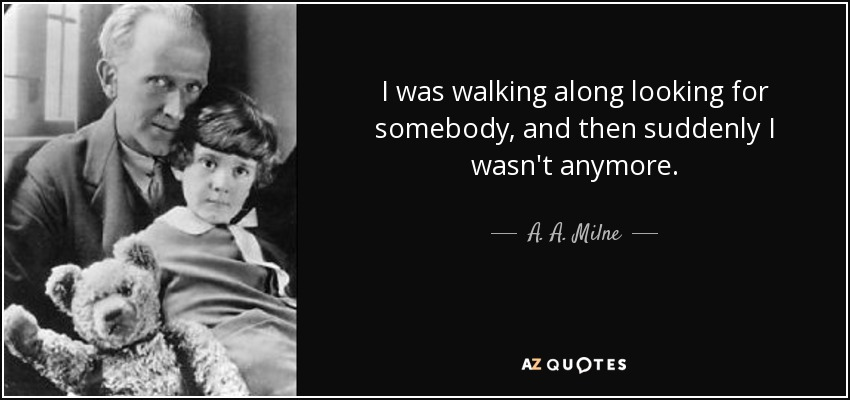 I was walking along looking for somebody, and then suddenly I wasn't anymore. - A. A. Milne