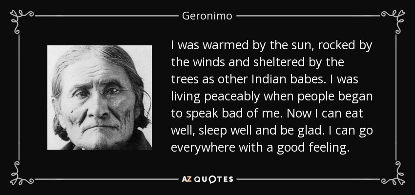 I was warmed by the sun, rocked by the winds and sheltered by the trees as other Indian babes. I was living peaceably when people began to speak bad of me. Now I can eat well, sleep well and be glad. I can go everywhere with a good feeling. - Geronimo