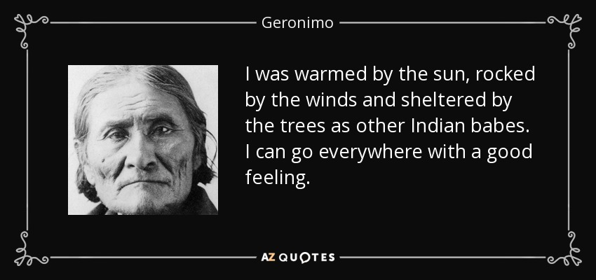 I was warmed by the sun, rocked by the winds and sheltered by the trees as other Indian babes. I can go everywhere with a good feeling. - Geronimo