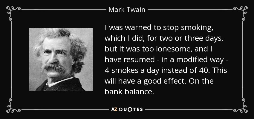 I was warned to stop smoking, which I did, for two or three days, but it was too lonesome, and I have resumed - in a modified way - 4 smokes a day instead of 40. This will have a good effect. On the bank balance. - Mark Twain
