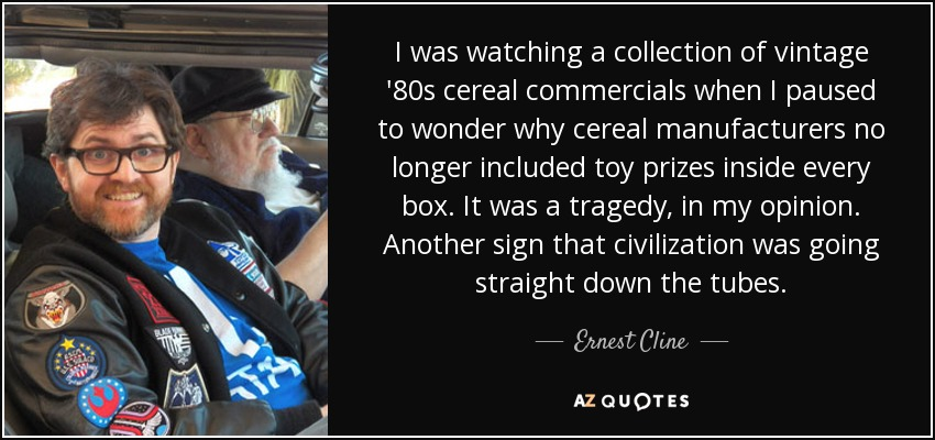 I was watching a collection of vintage '80s cereal commercials when I paused to wonder why cereal manufacturers no longer included toy prizes inside every box. It was a tragedy, in my opinion. Another sign that civilization was going straight down the tubes. - Ernest Cline