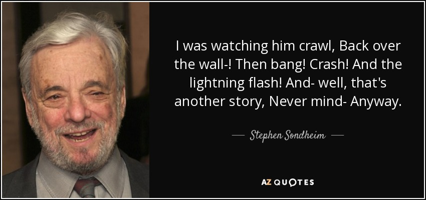 I was watching him crawl, Back over the wall-! Then bang! Crash! And the lightning flash! And- well, that's another story, Never mind- Anyway. - Stephen Sondheim